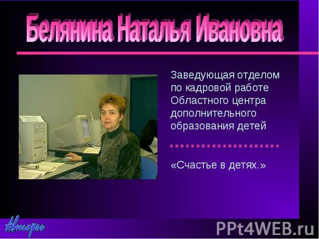 Белянина Наталья ИвановнаЗаведующая отделом по кадровой работе Областного центра дополнительного образования детей«Счастье в детях.»