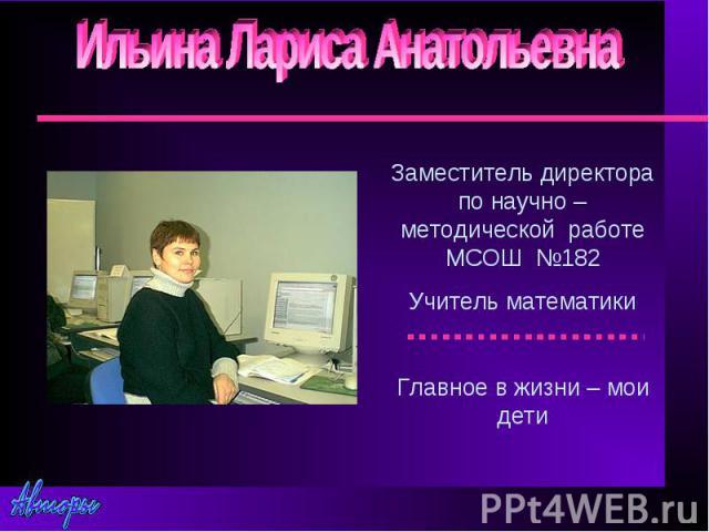 Ильина Лариса АнатольевнаЗаместитель директора по научно –методической работе МСОШ №182Учитель математикиГлавное в жизни – мои дети