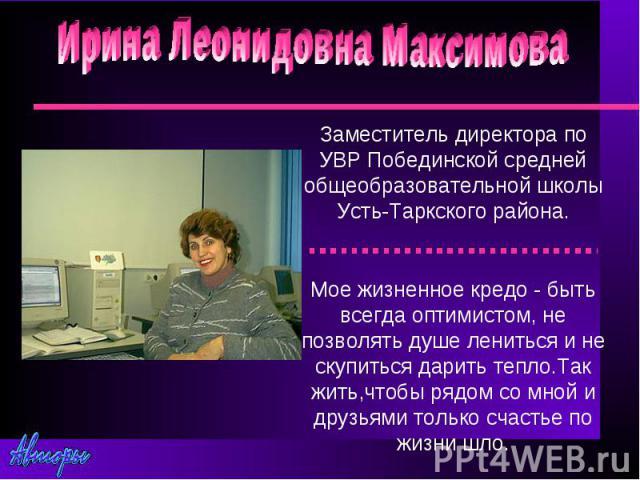 Ирина Леонидовна МаксимоваЗаместитель директора по УВР Побединской средней общеобразовательной школы Усть-Таркского района.Мое жизненное кредо - быть всегда оптимистом, не позволять душе лениться и не скупиться дарить тепло.Так жить,чтобы рядом со м…