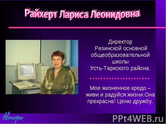 Райхерт Лариса ЛеонидовнаДиректор Резинской основной общеобразовательной школыУсть-Таркского района.Мое жизненное кредо – живи и радуйся жизни.Она прекрасна! Ценю дружбу.