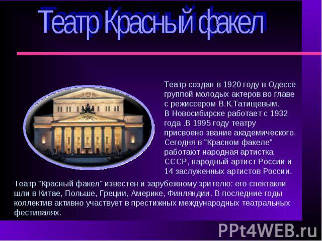 Театр Красный факелТеатр создан в 1920 году в Одессе группой молодых актеров во главе с режиссером В.К.Татищевым. В Новосибирске работает с 1932 года .В 1995 году театру присвоено звание академического.Сегодня в