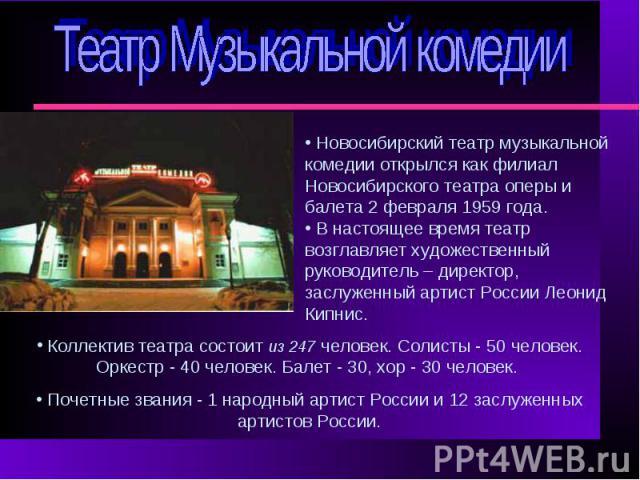 Театр Музыкальной комедии Новосибирский театр музыкальной комедии открылся как филиал Новосибирского театра оперы и балета 2 февраля 1959 года. В настоящее время театр возглавляет художественный руководитель – директор, заслуженный артист России Лео…