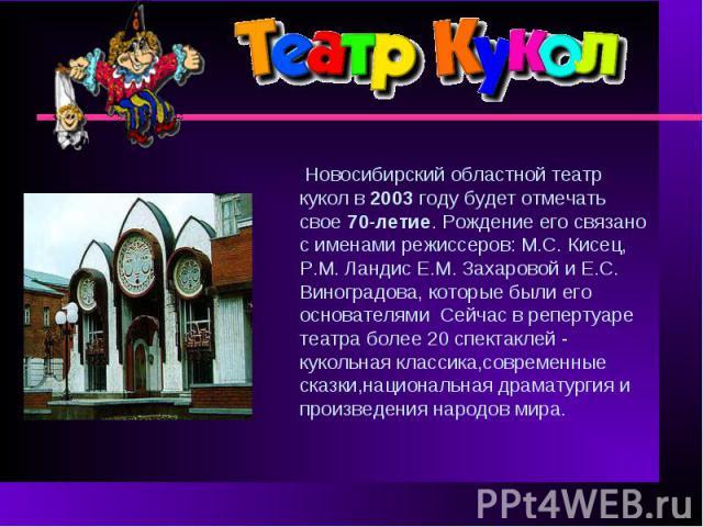 Новосибирский областной театр кукол в 2003 году будет отмечать свое 70-летие. Рождение его связано с именами режиссеров: М.С. Кисец, Р.М. Ландис Е.М. Захаровой и Е.С. Виноградова, которые были его основателямиСейчас в репертуаре театра более 20 спек…