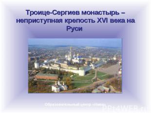 Троице-Сергиев монастырь – неприступная крепость XVI века на Руси Образовательны