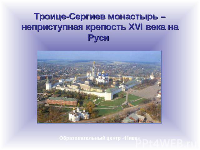 Троице-Сергиев монастырь – неприступная крепость XVI века на Руси Образовательный центр «Нива»