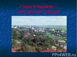 Город Владимир –отец русских городов
