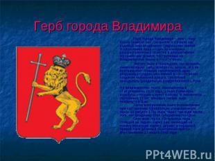 Герб города Владимира Герб города Владимира – лев – ему более семисот лет. Он во
