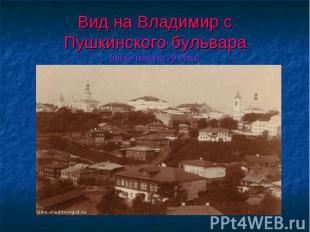 Вид на Владимир сПушкинского бульвара(фото начала 20 века)