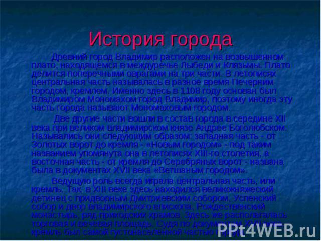 История города Древний город Владимир расположен на возвышенном плато, находящемся в междуречье Лыбеди и Клязьмы. Плато делится поперечными оврагами на три части. В летописях центральная часть называлась в разное время Печерним городом, кремлем. Име…