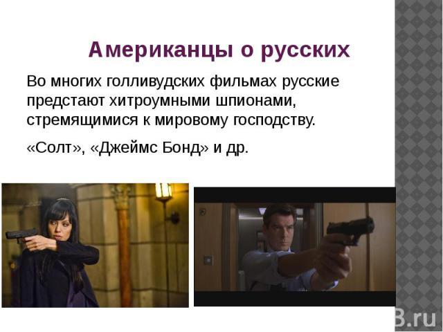 Американцы о русских Во многих голливудских фильмах русские предстают хитроумными шпионами, стремящимися к мировому господству.«Солт», «Джеймс Бонд» и др.