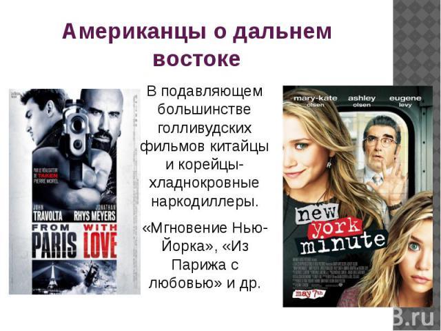 Американцы о дальнем востоке В подавляющем большинстве голливудских фильмов китайцы и корейцы- хладнокровные наркодиллеры.«Мгновение Нью-Йорка», «Из Парижа с любовью» и др.