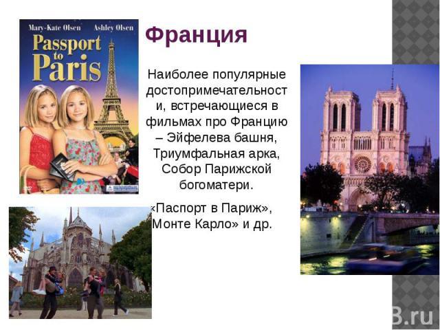 Франция Наиболее популярные достопримечательности, встречающиеся в фильмах про Францию – Эйфелева башня, Триумфальная арка, Собор Парижской богоматери. «Паспорт в Париж», «Монте Карло» и др.