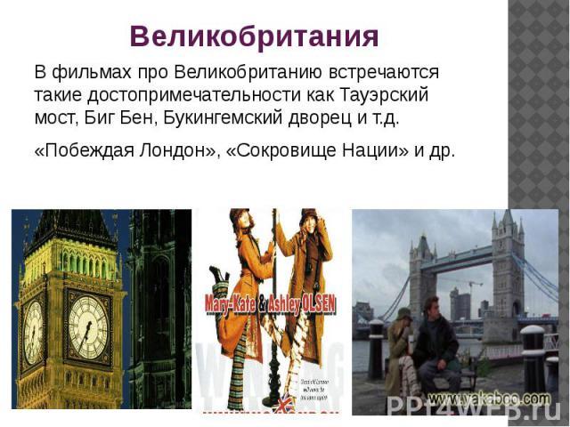 Великобритания В фильмах про Великобританию встречаются такие достопримечательности как Тауэрский мост, Биг Бен, Букингемский дворец и т.д.«Побеждая Лондон», «Сокровище Нации» и др.