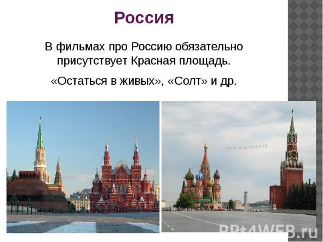 Россия В фильмах про Россию обязательно присутствует Красная площадь.«Остаться в живых», «Солт» и др.
