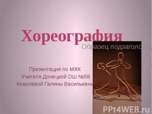 Хореография Презентация по МХК Учителя Донецкой ОШ №58Ковалёвой Галины Васильевн