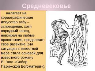 Средневековье налагает на хореографическое искусство табу – запрещение, хотя нар