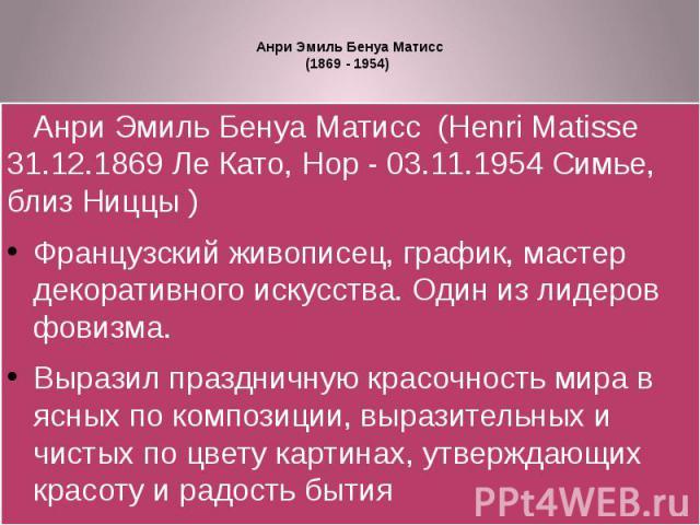 Анри Эмиль Бенуа Матисс(1869 - 1954) Анри Эмиль Бенуа Матисс (Henri Matisse 31.12.1869 Ле Като, Нор - 03.11.1954 Симье, близ Ниццы )Французский живописец, график, мастер декоративного искусства. Один из лидеров фовизма. Выразил праздничную красочно…