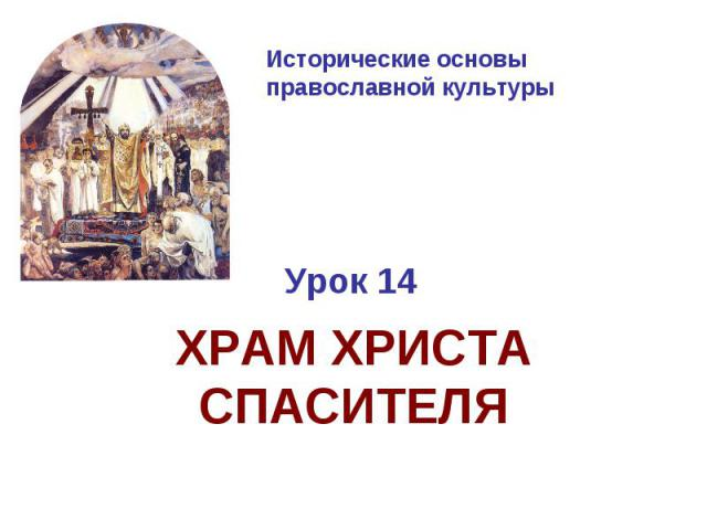Исторические основы православной культуры Урок 14ХРАМ ХРИСТА СПАСИТЕЛЯ