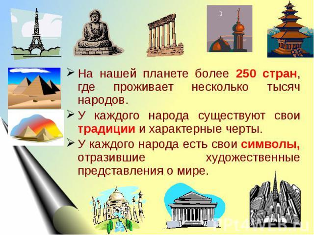 На нашей планете более 250 стран, где проживает несколько тысяч народов.У каждого народа существуют свои традиции и характерные черты.У каждого народа есть свои символы, отразившие художественные представления о мире.