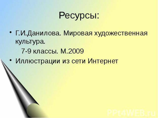Ресурсы: Г.И.Данилова. Мировая художественная культура. 7-9 классы. М.2009Иллюстрации из сети Интернет