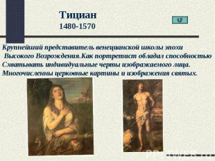 Тициан1480-1570Крупнейший представитель венецианской школы эпохи Высокого Возрож