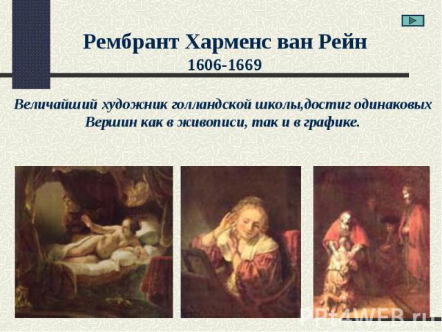 Рембрант Харменс ван Рейн1606-1669Величайший художник голландской школы,достиг одинаковыхВершин как в живописи, так и в графике.