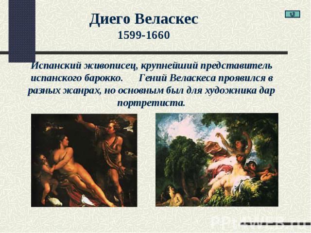 Диего Веласкес1599-1660Испанский живописец, крупнейший представитель испанского барокко. Гений Веласкеса проявился в разных жанрах, но основным был для художника дар портретиста.