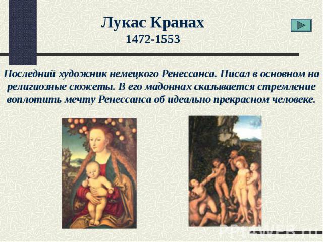 Лукас Кранах1472-1553Последний художник немецкого Ренессанса. Писал в основном на религиозные сюжеты. В его мадоннах сказывается стремление воплотить мечту Ренессанса об идеально прекрасном человеке.