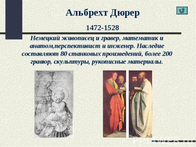 Альбрехт Дюрер1472-1528Немецкий живописец и гравер, математик и анатом,перспективист и инженер. Наследие составляют 80 станковых произведений, более 200 гравюр, скульптуры, рукописные материалы.