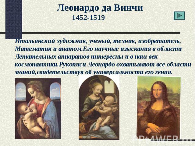 Леонардо да Винчи1452-1519Итальянский художник, ученый, техник, изобретатель, Математик и анатом.Его научные изыскания в областиЛетательных аппаратов интересны и в наш век космонавтики.Рукописи Леонардо охватывают все области знаний,свидетельствуя о…