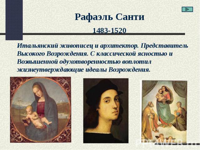Рафаэль Санти1483-1520Итальянский живописец и архитектор. ПредставительВысокого Возрождения. С классической ясностью и Возвышенной одухотворенностью воплотил жизнеутверждающие идеалы Возрождения.