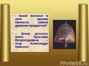 - Какой экспонат в зале оружия является самым древним предметом?- Шлем русского