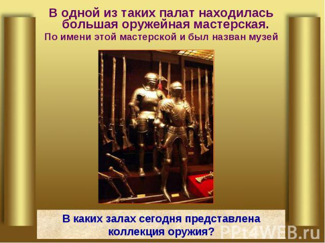 В одной из таких палат находилась большая оружейная мастерская. По имени этой мастерской и был назван музей В каких залах сегодня представлена коллекция оружия?