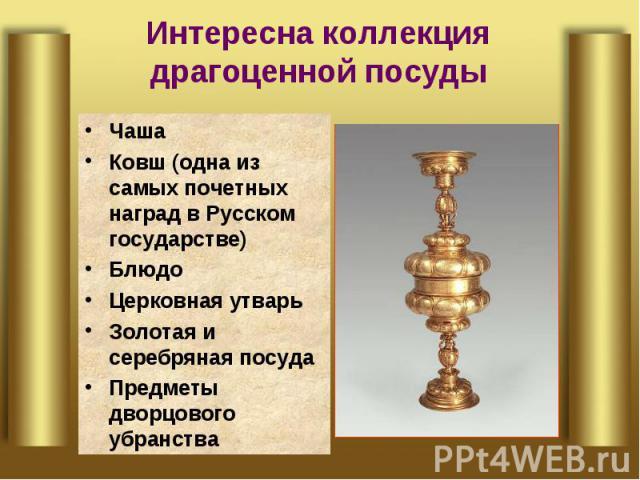 Интересна коллекция драгоценной посуды Чаша Ковш (одна из самых почетных наград в Русском государстве)БлюдоЦерковная утварьЗолотая и серебряная посудаПредметы дворцового убранства