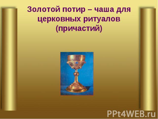 Золотой потир – чаша для церковных ритуалов (причастий)