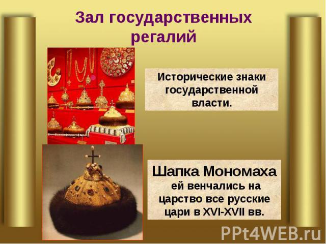 Зал государственных регалий Исторические знаки государственной власти.Шапка Мономаха ей венчались на царство все русские цари в XVI-XVII вв.