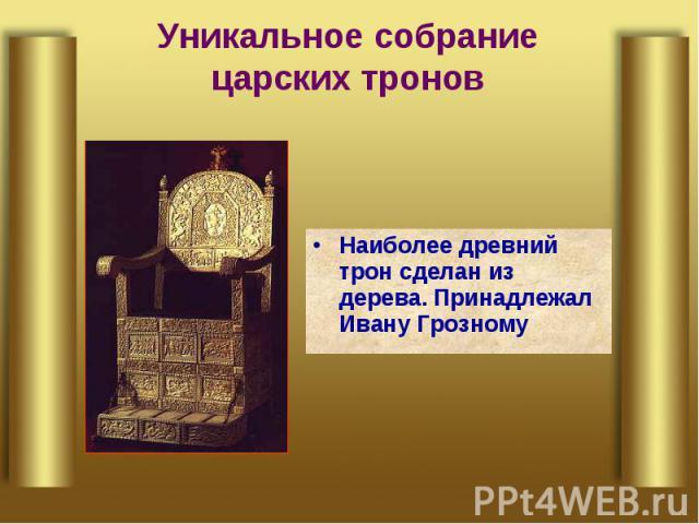 Уникальное собрание царских тронов Наиболее древний трон сделан из дерева. Принадлежал Ивану Грозному