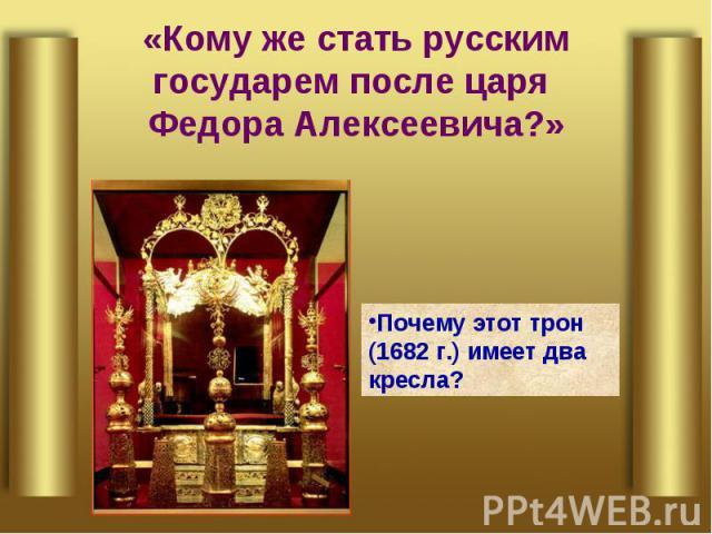 «Кому же стать русским государем после царя Федора Алексеевича?» Почему этот трон (1682 г.) имеет два кресла?