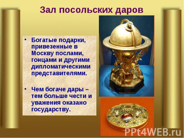 Зал посольских даров Богатые подарки, привезенные в Москву послами, гонцами и другими дипломатическими представителями.Чем богаче дары – тем больше чести и уважения оказано государству.