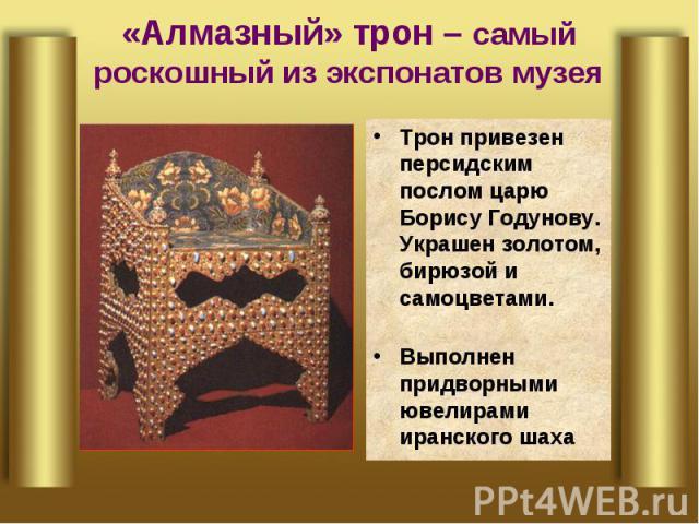 «Алмазный» трон – самый роскошный из экспонатов музея Трон привезен персидским послом царю Борису Годунову. Украшен золотом, бирюзой и самоцветами.Выполнен придворными ювелирами иранского шаха