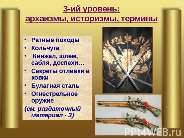 3-ий уровень:архаизмы, историзмы, термины Ратные походыКольчуга Кинжал, шлем, сабля, доспехи…Секреты отливки и ковкиБулатная стальОгнестрельное оружие(см. раздаточный материал - 3)