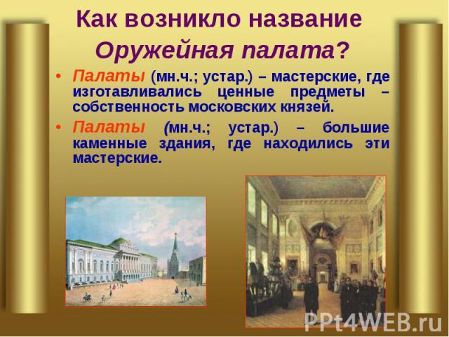 Как возникло название Оружейная палата?Палаты (мн.ч.; устар.) – мастерские, где изготавливались ценные предметы – собственность московских князей.Палаты (мн.ч.; устар.) – большие каменные здания, где находились эти мастерские.