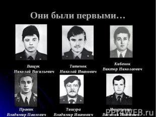 Они были первыми… Ващук Николай ВасильевичТитенокНиколай ИвановичКибенокВиктор Н
