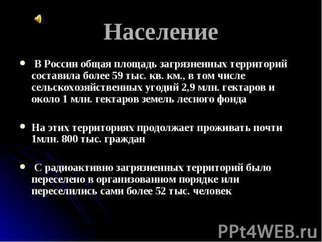 Население В России общая площадь загрязненных территорий составила более 59 тыс. кв. км., в том числе сельскохозяйственных угодий 2,9 млн. гектаров и около 1 млн. гектаров земель лесного фондаНа этих территориях продолжает проживать почти 1млн. 800 …