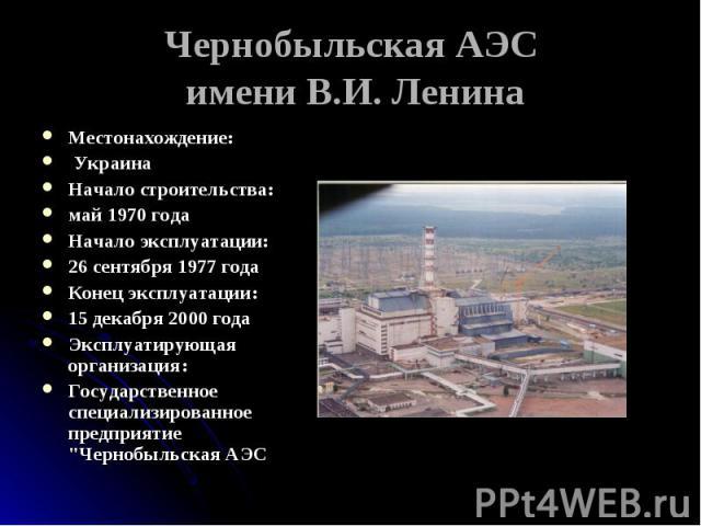 Чернобыльская АЭС имени В.И. Ленина Местонахождение: УкраинаНачало строительства:май 1970 годаНачало эксплуатации:26 сентября 1977 годаКонец эксплуатации:15 декабря 2000 годаЭксплуатирующая организация:Государственное специализированное предприятие …