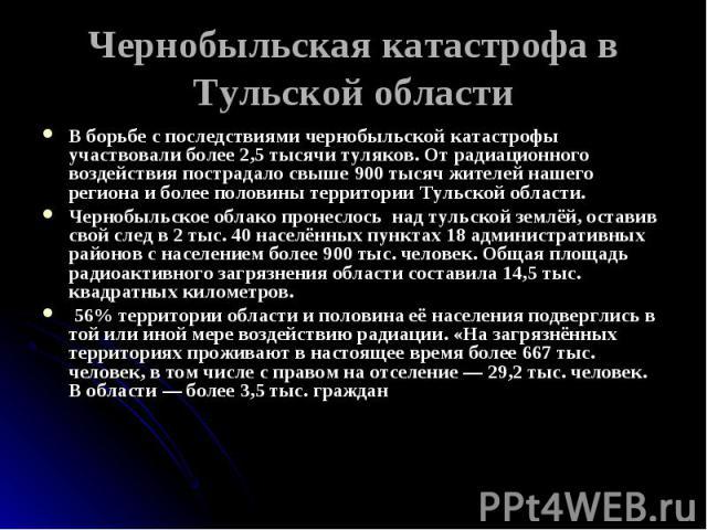Чернобыльская катастрофа в Тульской области В борьбе с последствиями чернобыльской катастрофы участвовали более 2,5 тысячи туляков. От радиационного воздействия пострадало свыше 900 тысяч жителей нашего региона и более половины территории Тульской о…
