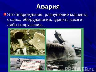 Авария Это повреждение, разрушение машины, станка, оборудования, здания, какого-