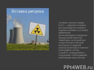 Атомная электростанция (АЭС) — ядерная установка для производства энергии в зада
