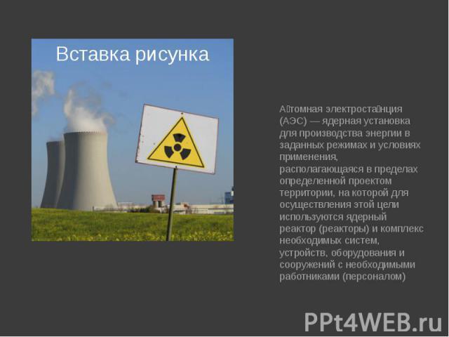 Атомная электростанция (АЭС) — ядерная установка для производства энергии в заданных режимах и условиях применения, располагающаяся в пределах определенной проектом территории, на которой для осуществления этой цели используются ядерный реактор (реа…