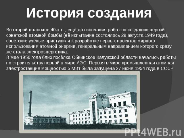 История создания Во второй половине 40-х гг., ещё до окончания работ по созданию первой советской атомной бомбы (её испытание состоялось 29 августа 1949 года), советские учёные приступили к разработке первых проектов мирного использования атомной эн…